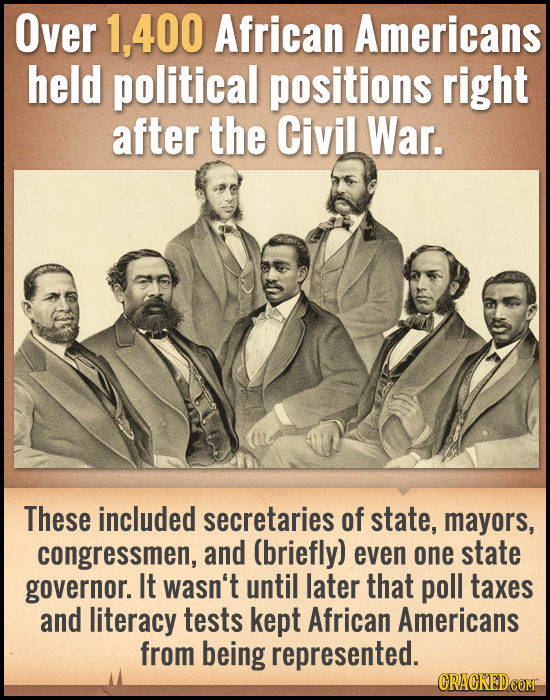Over 1,400 African Americans held political positions right after the Civil War. These included secretaries of state, mayors, congressmen, and (briefl