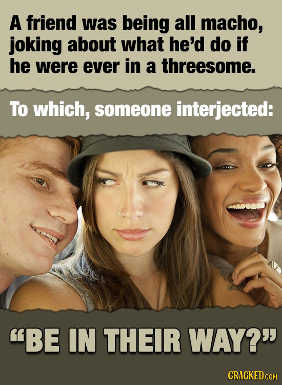 A friend was being all macho, joking about what he'd do if he were ever in a threesome. To which, someone interjected: BE IN THEIR WAY? CRACKED COM