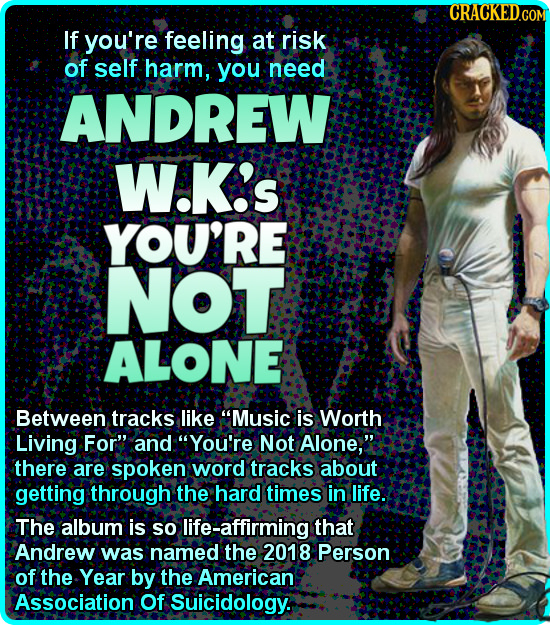 If you're feeling at risk of self harm, you need ANDREW W.K's YOU'RE NOT ALONE Between tracks like Music is Worth Living For and You're Not Alone,