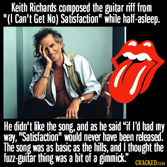 Keith Richards composed the guitar riff from (I Can't Get No) Satisfaction while half-asleep. He didn't like the song, and as he said if I'd had my