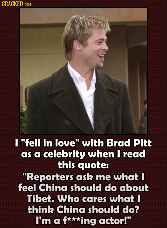 CRACKED c COM I fell in love with Brad Pitt as a celebrity when I read this quote: 'RepORTERS ask me what 1 feel China should do about Tibet. Who c