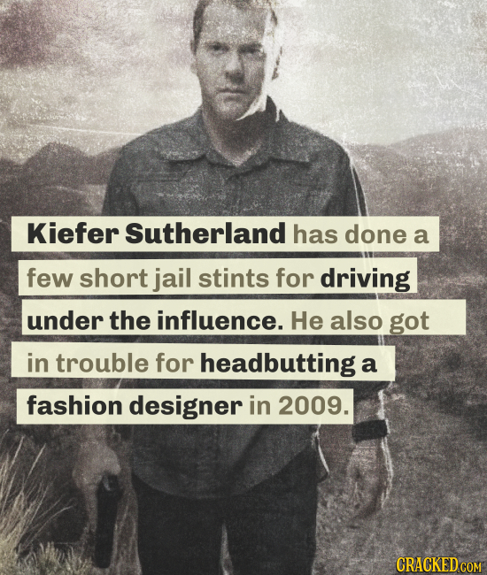 Kiefer Sutherland has done a few short jail stints for driving under the influence. He also got in trouble for headbutting a fashion designer in 2009.