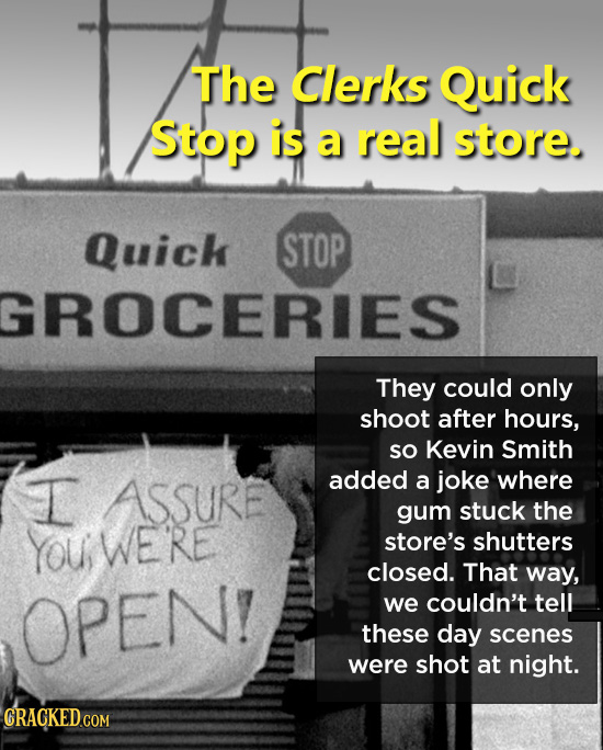 The Clerks Quick Stop is a real store. Quick STOP GROCERIES They could only shoot after hours, SO Kevin Smith I added ASSURE a joke where gum stuck th