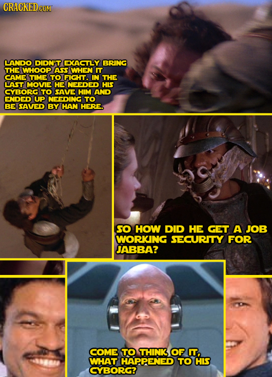 CRACKED COM LANDO DIDN'T EXACTLY BRING THE WHOOP ASS WHEN IT CAME TIME TO FIGHT. IN THE LAST MOVIE HE NEEDED HIS CYBORG TO SAVE HIM AND ENDED UP NEEDI