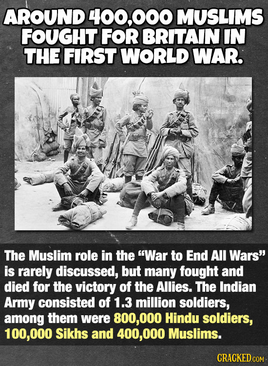 AROUND 400.000 MUSLIMS FOUGHT FOR BRITAIN IN THE FIRST WORLD WAR. The Muslim role in the War to End All Wars is rarely discussed, but many fought an