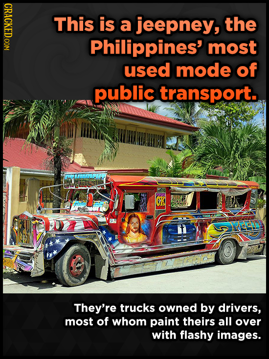 CRACKED COM This is a jeepney, the Philippines' most used mode of public transport. H ACEL They're trucks owned by drivers, most of whom paint theirs