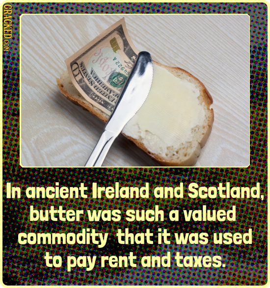CRACKED COM V 0 In ancient Ireland and Scotland. butter was such a valued .commodity that it was used to pay rent and taxes: