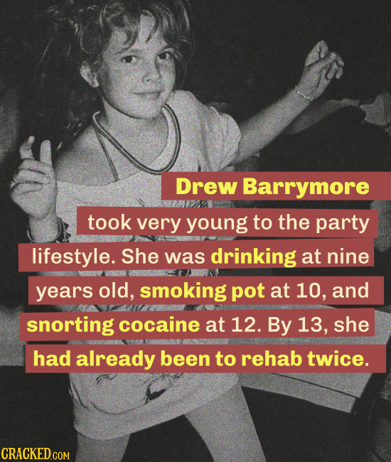 Drew Barrymore took very young to the party lifestyle. She was drinking at nine years old, smoking pot at 10, and snorting cocaine at 12. By 13, she h