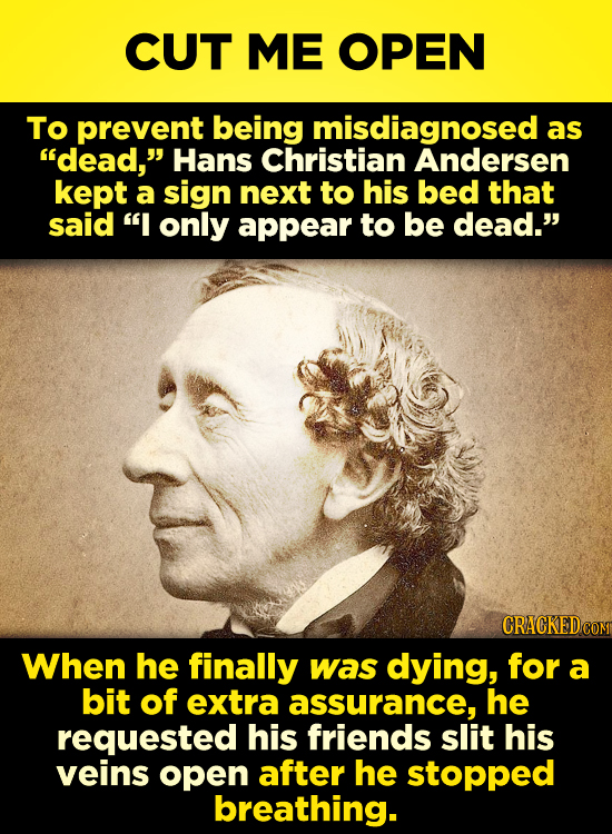 CUT ME OPEN To prevent being misdiagnosed as dead, Hans Christian Andersen kept a sign next to his bed that said I only appear to be dead. CRACKED