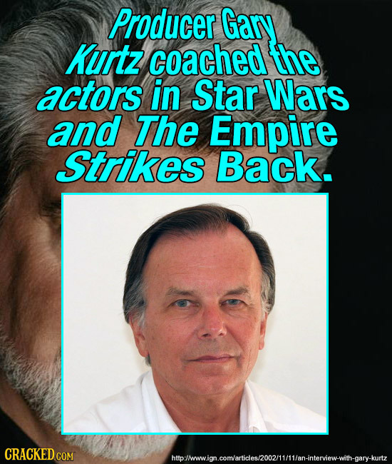 Producer Gary Kurtz coached the actors in Star Wars and The Empire Strikes Back. CRACKED COM htbolmawign.comarideshoo2mitan-nterew-with.gary-kutz