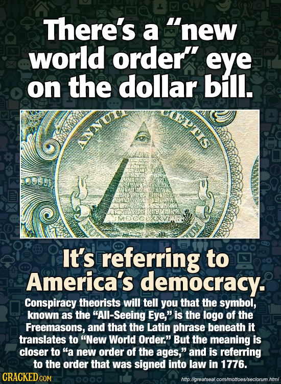 There's a new world order' eye on the dollar bill. Eptr NNUR MCD It's referring to America's democracy. Conspiracy theorists will tell you that the