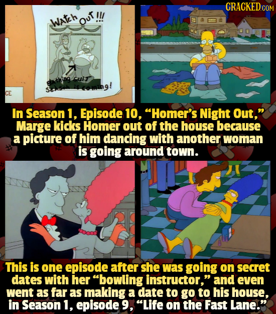 Wateh Out CE In Season 1, Episode 10, Homer's Night Out, Marge kicks Homer out of the house because a picture of him dancing with another woman is g
