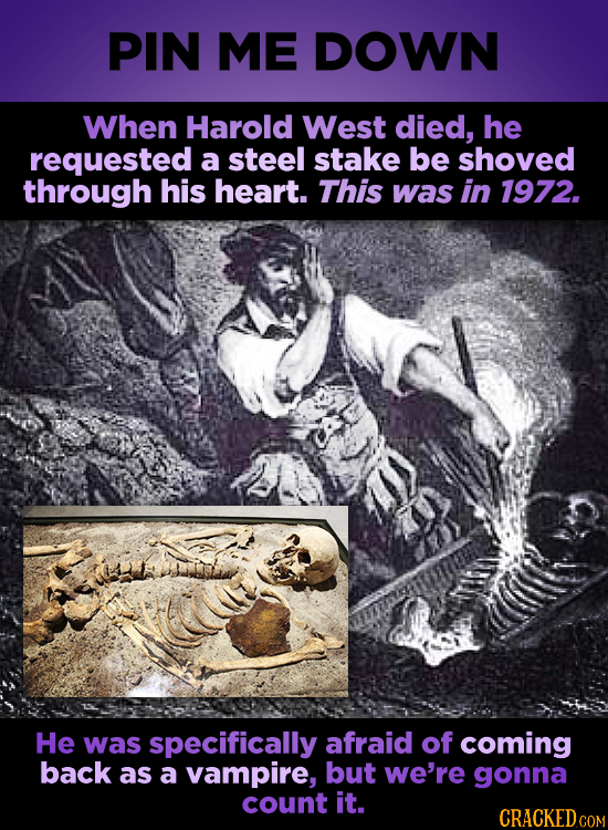 PIN ME DOWN When Harold West died, he requested a steel stake be shoved through his heart. This was in 1972. He was specifically afraid of coming back