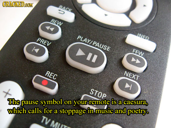 CRACKED BACK REW PLAY/PAUSE INEO PREV FFW REC NEXT STOP The pause symbol on your remote is a caesura, which calls for a stoppage in music and poetry.