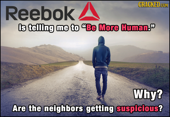 Reebok CRACKEDC COM is telling me to Be More Human. Why? Are the neighbors getting suspicious?