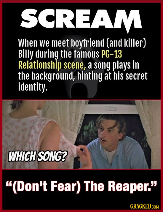 SCREAM When we meet boyfriend (and killer) Billy during the famous PG-13 Relationship scene, a song plays in the background, hinting at his secret ide