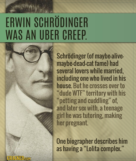ERWIN SCHRODINGER WAS AN UBER CREEP. Schrodinger (of maybe-alive. maybe-dead-cat fame) had several lovers while married, including one who lived in hi