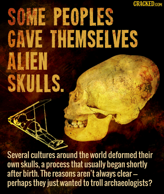 CRACKED.COM SOME PEOPLES GAVE THEMSELVES ALIEN SKULLS. Several cultures around the world deformed their own skulls, a process that usually began short