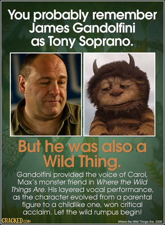 You probably remember James Gandolfini as Tony Soprano. But he was also a Wild Thing. Gandolfini provided the voice of Carol, Max's monster friend in