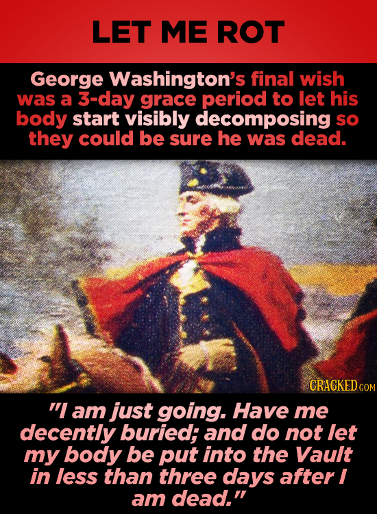 LET ME ROT George Washington's final wish was a 3-day grace period to let his body start visibly decomposing sO they could be sure he was dead. CRACKE