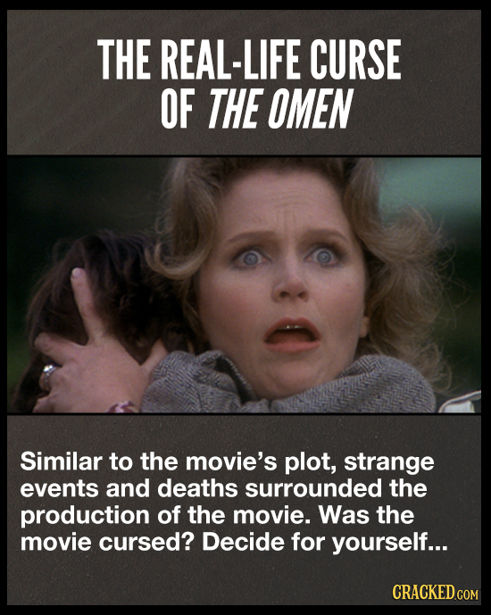 THE REAL-LIFE CURSE OF THE OMEN Similar to the movie's plot, strange events and deaths surrounded the production of the movie. Was the movie cursed? D