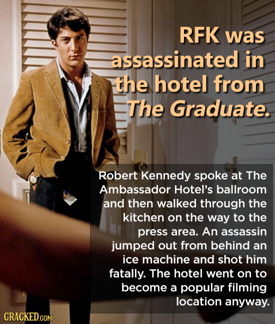 RFK was assassinated in the hotel from The Graduate. Robert Kennedy spoke at The Ambassador Hotel's ballroom and then walked through the kitchen on th