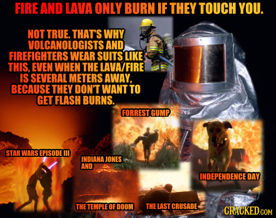 FIRE AND LAVA ONLY BURN IF THEY TOUCH YOU. NOT TRUE. THAT'S WHY VOLCANOLOGISTS AND FIREFIGHTERS WEAR SUITS LIKE THIS, EVEN WHEN THE LAVA/FIRE IS SEVER