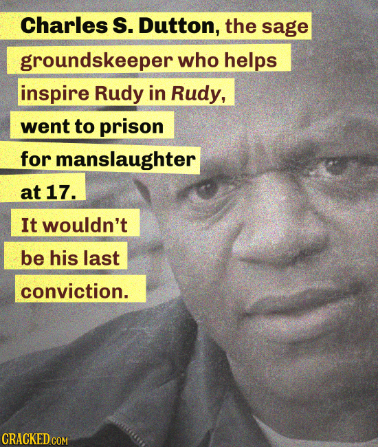 Charles S. Dutton, the sage groundskeeper who helps inspire Rudy in Rudy, went to prison for manslaughter at 17. It wouldn't be his last conviction.
