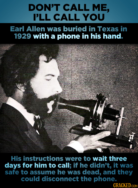 DON'T CALL ME, I'LL CALL YOU Earl Allen was buried in Texas in 1929 with a phone in his hand. His instructions were to wait three days for him to call