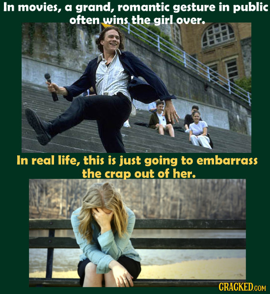 In movies, a grand, romantic gesture in public often wins. the girl over. In real life, this is just going to embarrass the crap out of her.