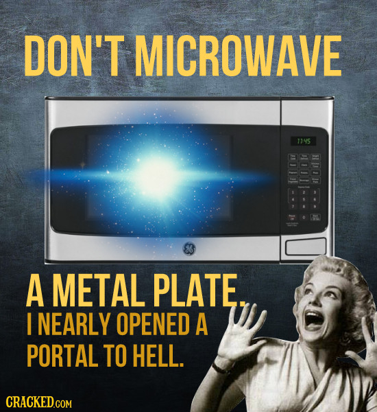 DON'T MICROWAVE 145 A METAL PLATE. I NEARLY OPENED A PORTAL TO HELL. CRACKED.COM