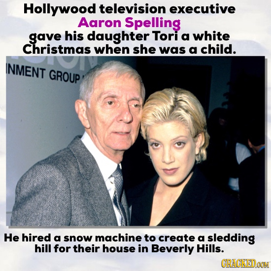 Hollywood television executive Aaron Spelling gave his daughter Tori a white Christmas when she was a child. INMENT GROUP He hired a snow machine to c