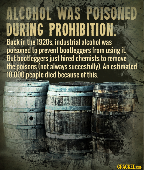 ALCOHOL WAS POISONED DURING PROHIBITION. Back in the 1920s, industrial alcohol was poisoned to prevent bootleggers from using it But bootleggers just