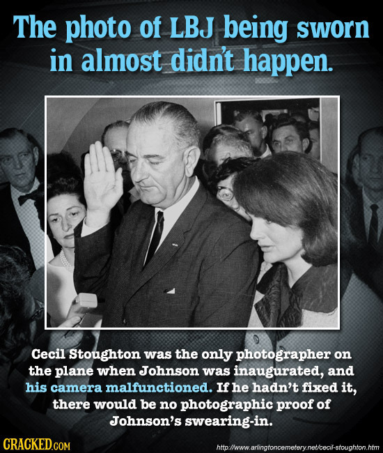 The photo of LBJ being sworn in almost didn't happen. Cecil Stoughton was the only photographer on the plane when Johnson was inaugurated, and his cam