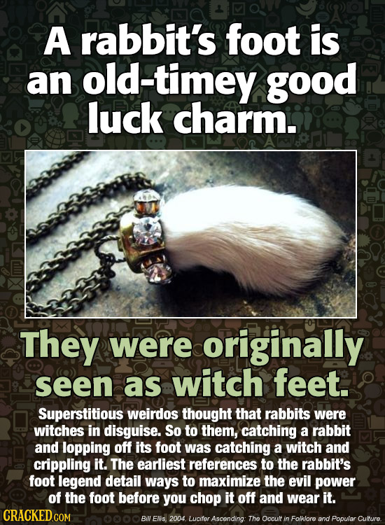A rabbit's foot is an old-timey good luck charm. They were originally seen as witch feet. Superstitious weirdos thought that rabbits were witches in d