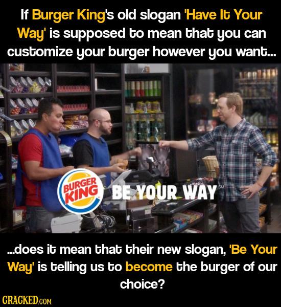 If Burger King's old slogan 'Have It Your Way' is supposed to mean that you can customize your burger however you want... BURGER BE YOUR WAY KING ...d