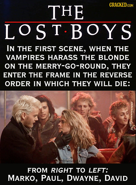 THE LOST.BOYS IN THE FIRST SCENE, WHEN THE VAMPIRES HARASS THE BLONDE ON THE MERRY-GO-ROUND, THEY ENTER THE FRAME IN THE REVERSE ORDER IN WHICH THEY W