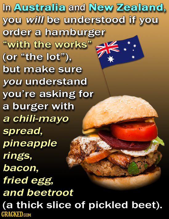 In Australia and New Zealand, you will be understood if you order a hamburger with the works (or the lot), but make sure you understand you're ask