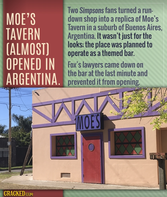 Two Simpsons fans turned a run- MOE'S down shop into a replica of Moe's TAVERN Tavern in a suburb of Buenos Aires, Argentina. It wasn't just for the [
