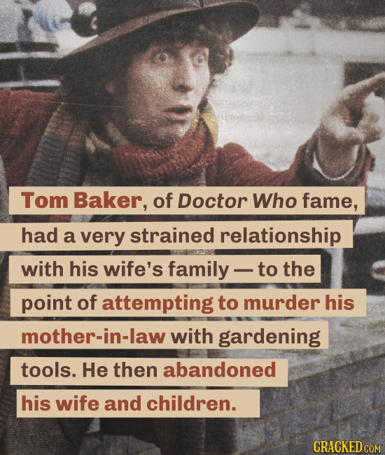 Tom Baker, of Doctor Who fame, had a very strained relationship with his wife's family to the point of attempting to murder his mother-in-law with gar