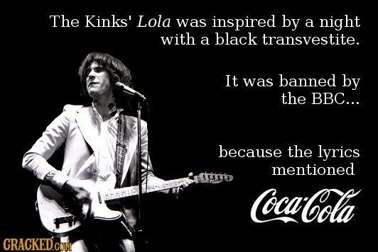 The Kinks' Lola was inspired by a night with a black transvestite. It was banned by the BBC... because the lyrics mentioned Coca-Cola CRACKEDCoN