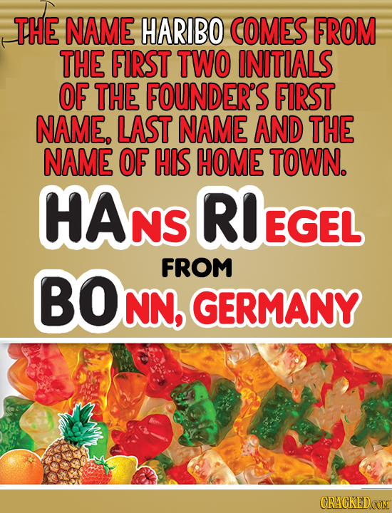 THE NAME HARIBO COMES FROM THE FIRST TWO INITIALS OF THE FOUNDER'S FIRST NAME, LAST NAME AND THE NAME OF HIS HOME TOWN. HANS RIEGEL FROM BON NN, GERMA