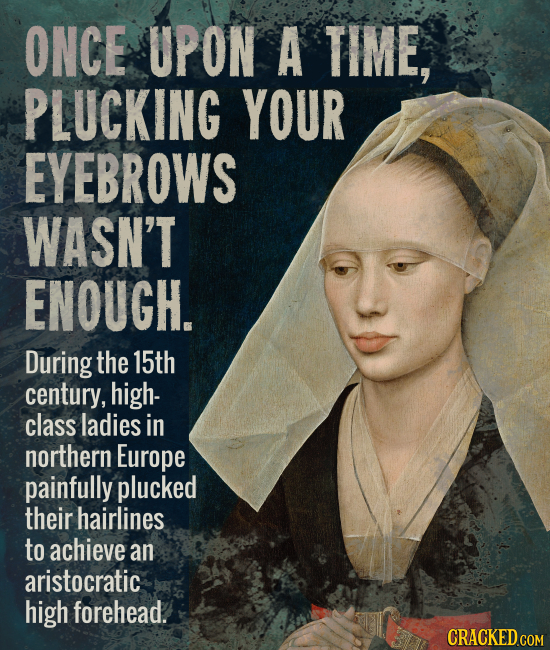 ONCE UPON A TIME, PLUCKING YOUR EYEBROWS WASN'T ENOUGH. During the 15th century, high- class ladies in northern Europe painfully plucked their hairlin