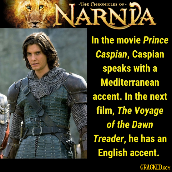 NARNDA -THE CHRONICLES OF- In the movie Prince Caspian, Caspian speaks with a Mediterranean accent. In the next film, The Voyage of the Dawn Treader,