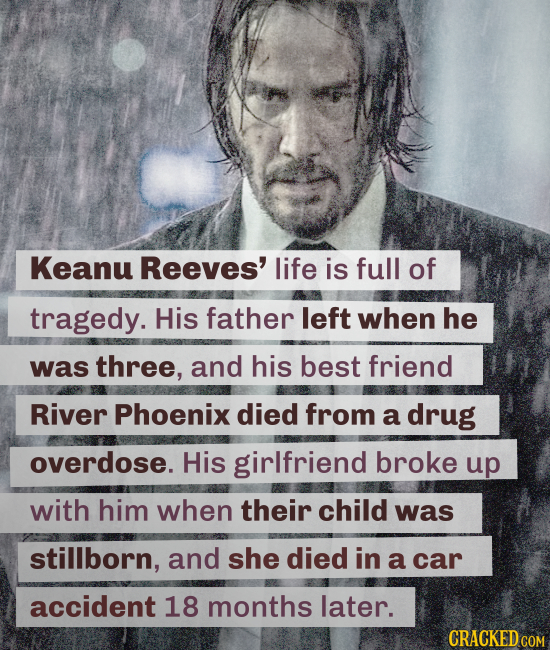 Keanu Reeves' life is full of tragedy. His father left when he was three, and his best friend River Phoenix died from a drug overdose. His girlfriend