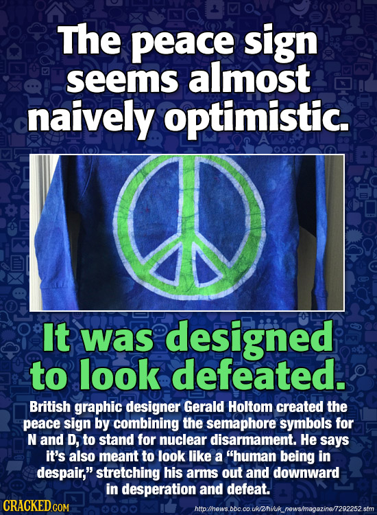 The peace sign seems almost naively optimistic. 0000 It was designed to look defeated. British graphic designer Gerald Holtom created the peace sign b