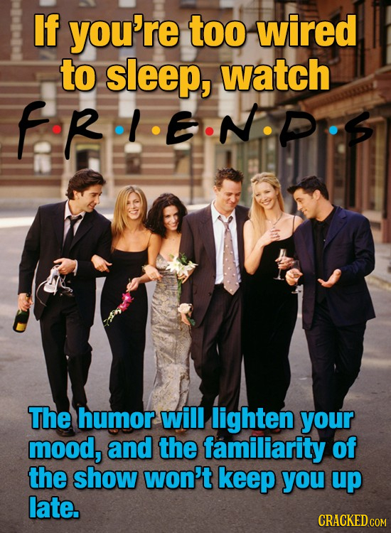 If you're too wired to sleep, watch fRI ENPIS The humor will lighten your mood, and the familiarity of the show won't keep you up late.