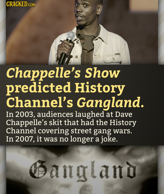 CRACKED.COM Chappelle's Show predicted History Channel's Gangland. In 2003, audiences laughed at Dave Chappelle's skit that had the History Channel co