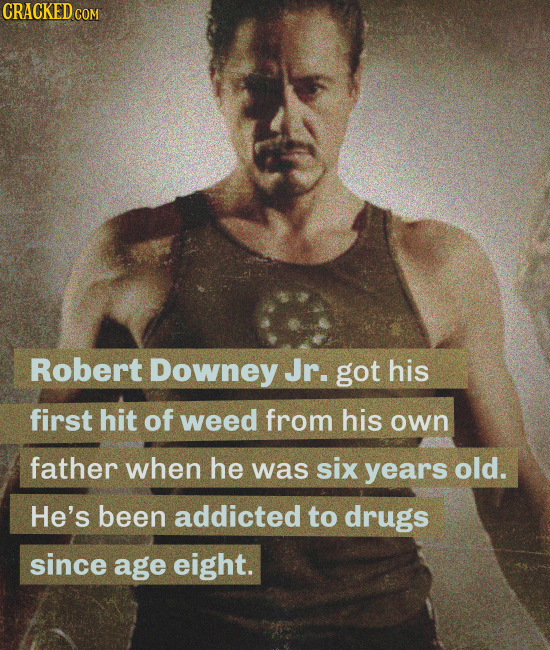 CRACKED COM Robert Downey Jr. got his first hit of weed from his own father when he was six years old. He's been addicted to drugs since age eight.