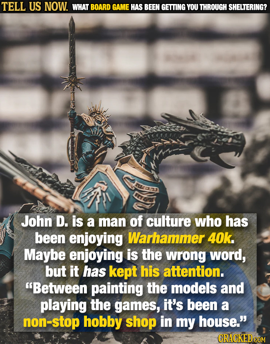 TELL US NOW. WHAT BOARD GAME HAS BEEN GETTING YOU THROUGH SHELTERING? John D. is a man of culture who has been enjoying Warhammer 40k. Maybe enjoying